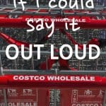 Do you ever wish you could say exactly what you're thinking out loud? Loud enough for oblivious people to hear? When we're shopping at Costco, I sometimes wish I could say it OUT LOUD!
